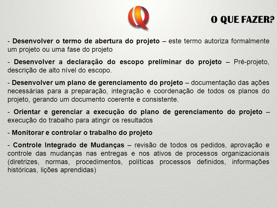 O QUE FAZER - Desenvolver o termo de abertura do projeto – este termo autoriza formalmente um projeto ou uma fase do projeto.