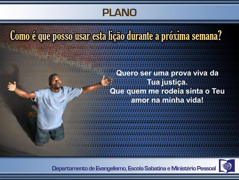 Quero ser uma prova viva da Tua justiça.
