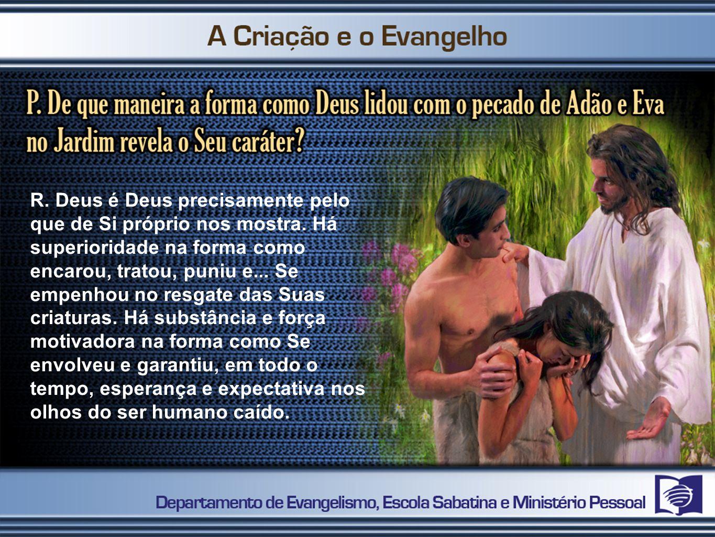 R. Deus é Deus precisamente pelo que de Si próprio nos mostra