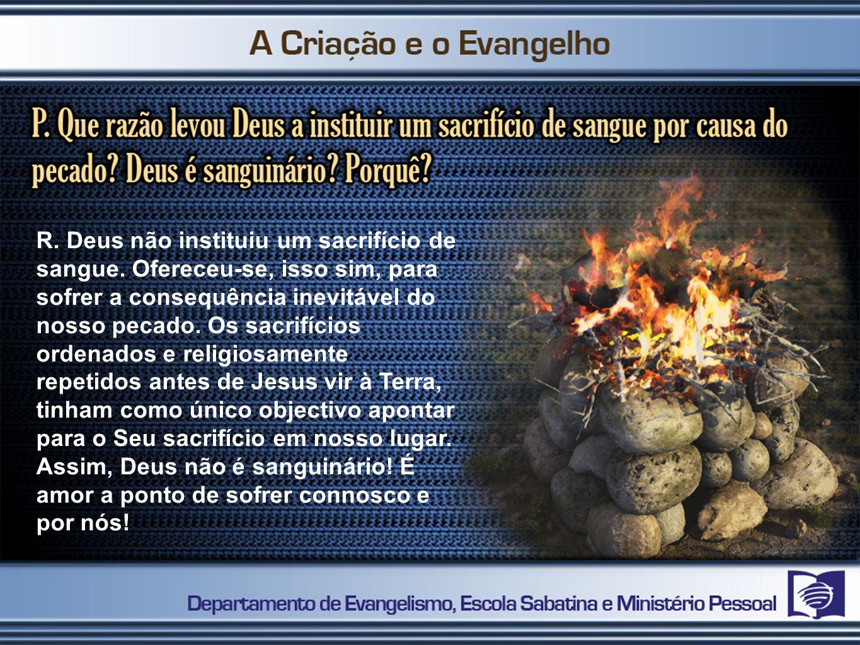 R. Deus não instituiu um sacrifício de sangue