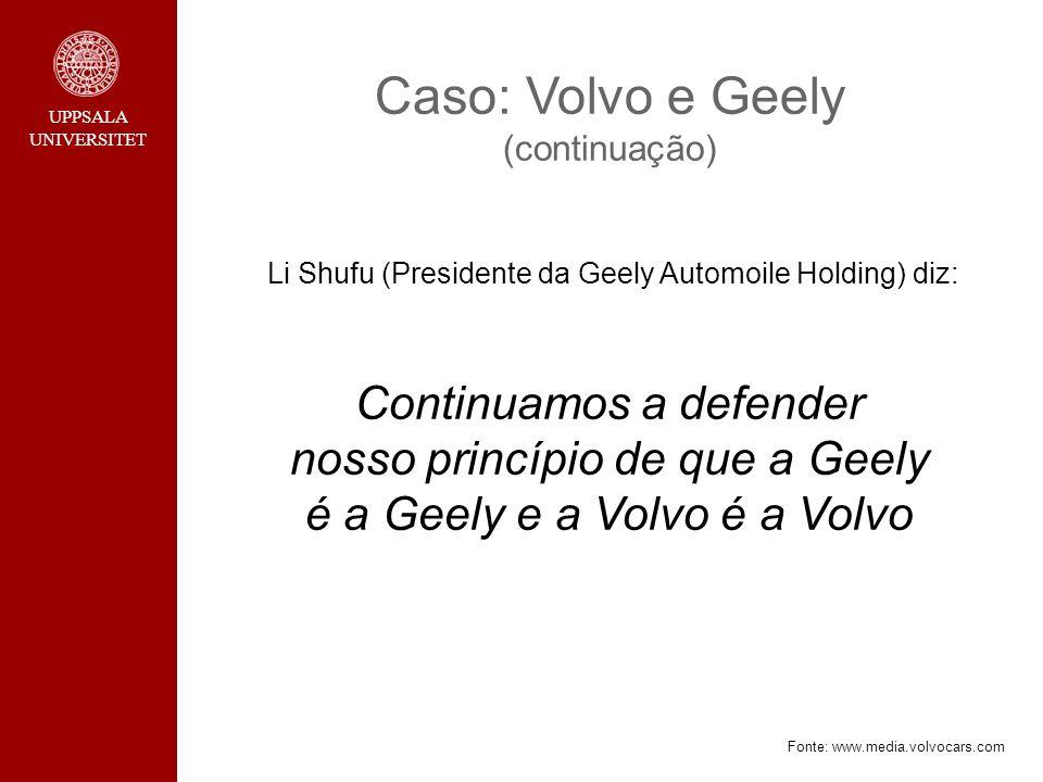 Caso: Volvo e Geely (continuação) Li Shufu (Presidente da Geely Automoile Holding) diz: Continuamos a defender nosso princípio de que a Geely é a Geely e a Volvo é a Volvo