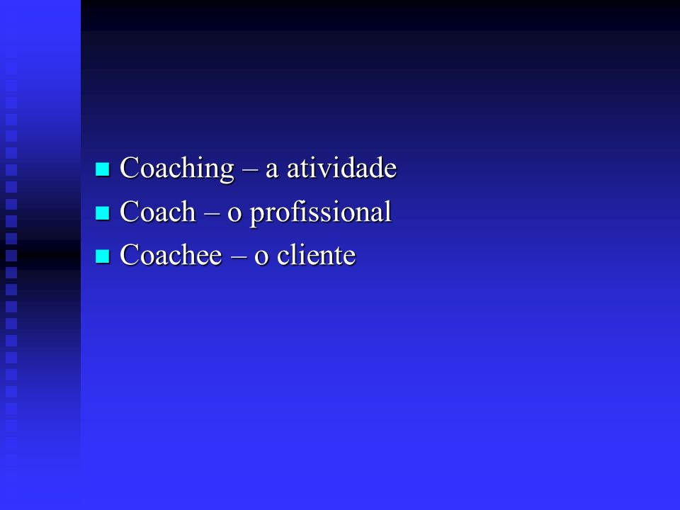 Coaching – a atividade Coach – o profissional Coachee – o cliente