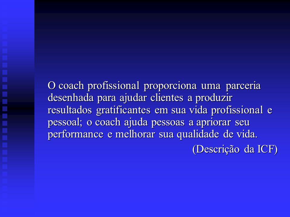 O coach profissional proporciona uma parceria desenhada para ajudar clientes a produzir resultados gratificantes em sua vida profissional e pessoal; o coach ajuda pessoas a apriorar seu performance e melhorar sua qualidade de vida.