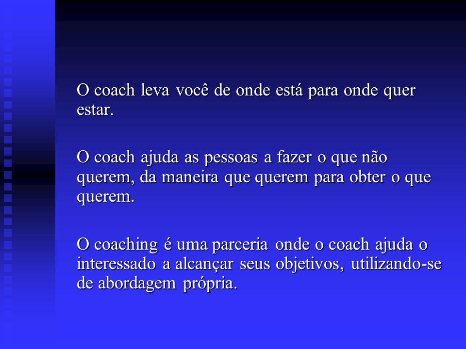 O coach leva você de onde está para onde quer estar.