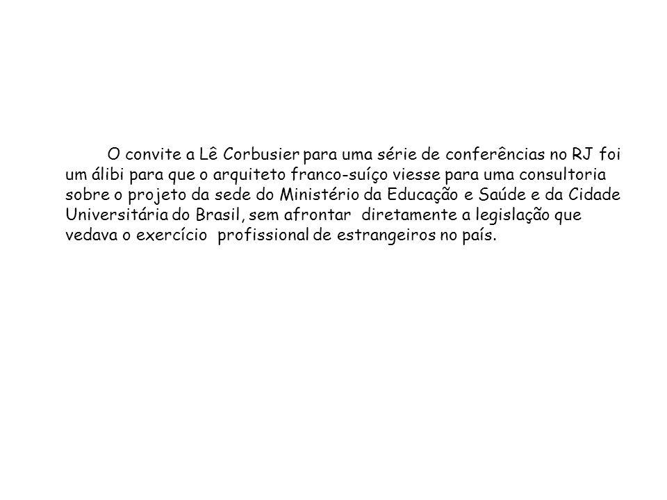 O convite a Lê Corbusier para uma série de conferências no RJ foi um álibi para que o arquiteto franco-suíço viesse para uma consultoria sobre o projeto da sede do Ministério da Educação e Saúde e da Cidade Universitária do Brasil, sem afrontar diretamente a legislação que vedava o exercício profissional de estrangeiros no país.