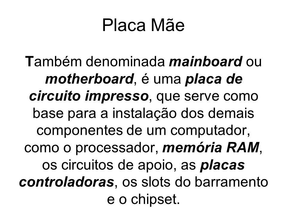 Placa Mãe Também denominada mainboard ou motherboard, é uma placa de circuito impresso, que serve como base para a instalação dos demais componentes de um computador, como o processador, memória RAM, os circuitos de apoio, as placas controladoras, os slots do barramento e o chipset.