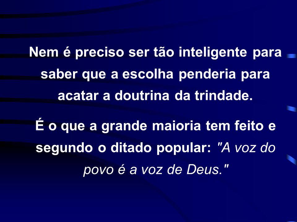 Nem é preciso ser tão inteligente para saber que a escolha penderia para acatar a doutrina da trindade.