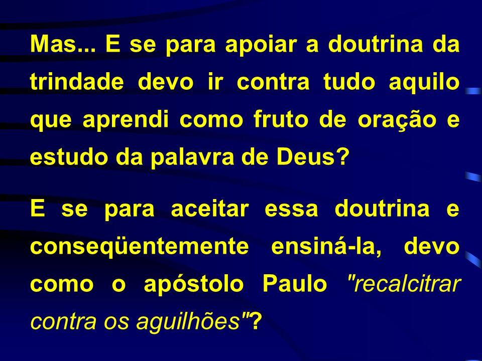 Mas... E se para apoiar a doutrina da trindade devo ir contra tudo aquilo que aprendi como fruto de oração e estudo da palavra de Deus