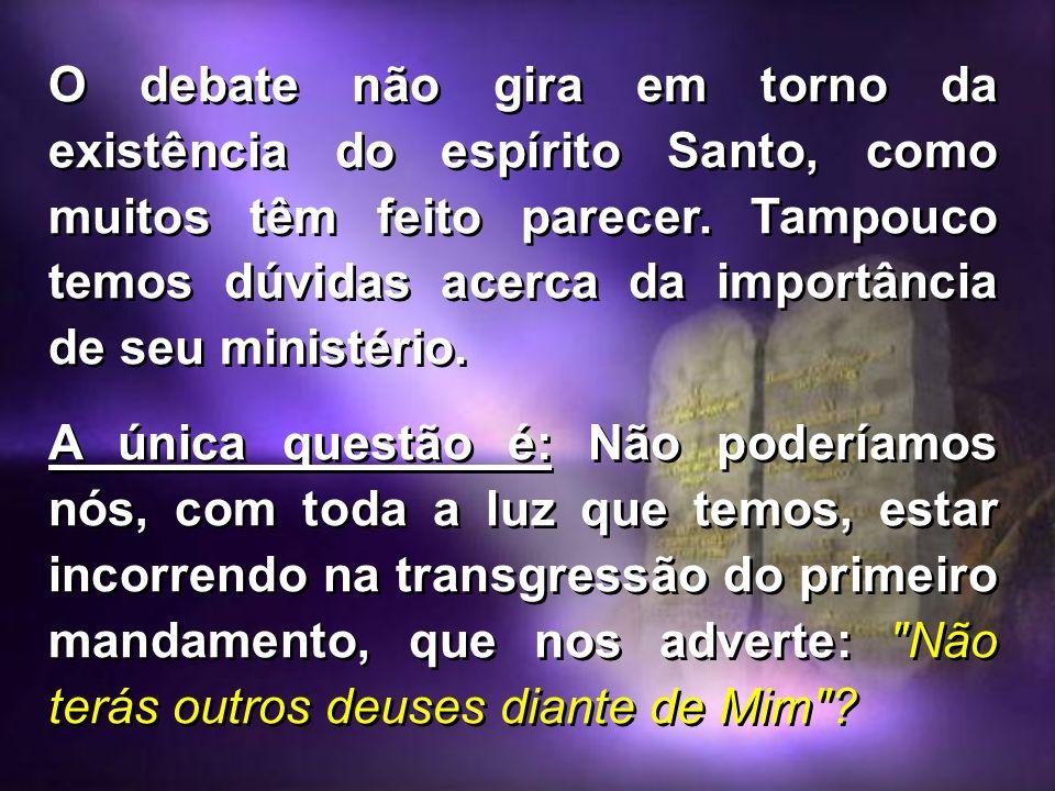 O debate não gira em torno da existência do espírito Santo, como muitos têm feito parecer. Tampouco temos dúvidas acerca da importância de seu ministério.