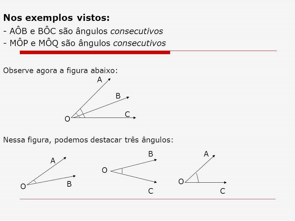 Nos exemplos vistos: - AÔB e BÔC são ângulos consecutivos