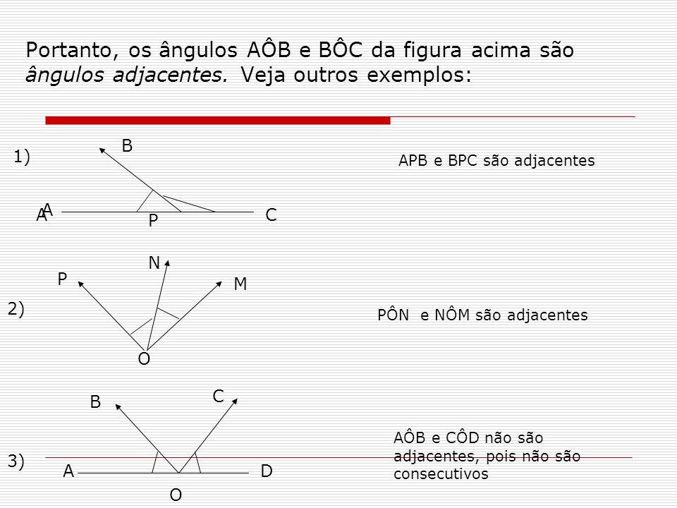 Portanto, os ângulos AÔB e BÔC da figura acima são ângulos adjacentes