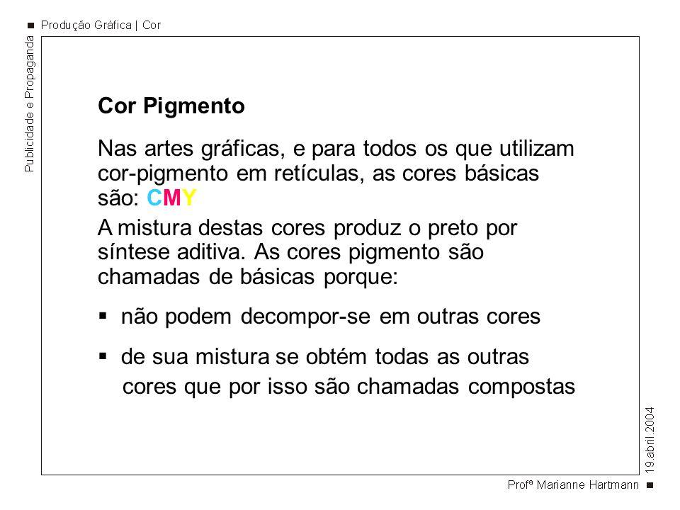Cor Pigmento Nas artes gráficas, e para todos os que utilizam cor-pigmento em retículas, as cores básicas são: CMY.