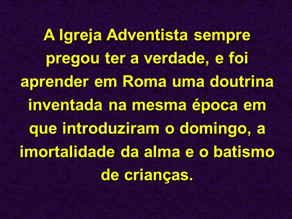 A Igreja Adventista sempre pregou ter a verdade, e foi aprender em Roma uma doutrina inventada na mesma época em que introduziram o domingo, a imortalidade da alma e o batismo de crianças.