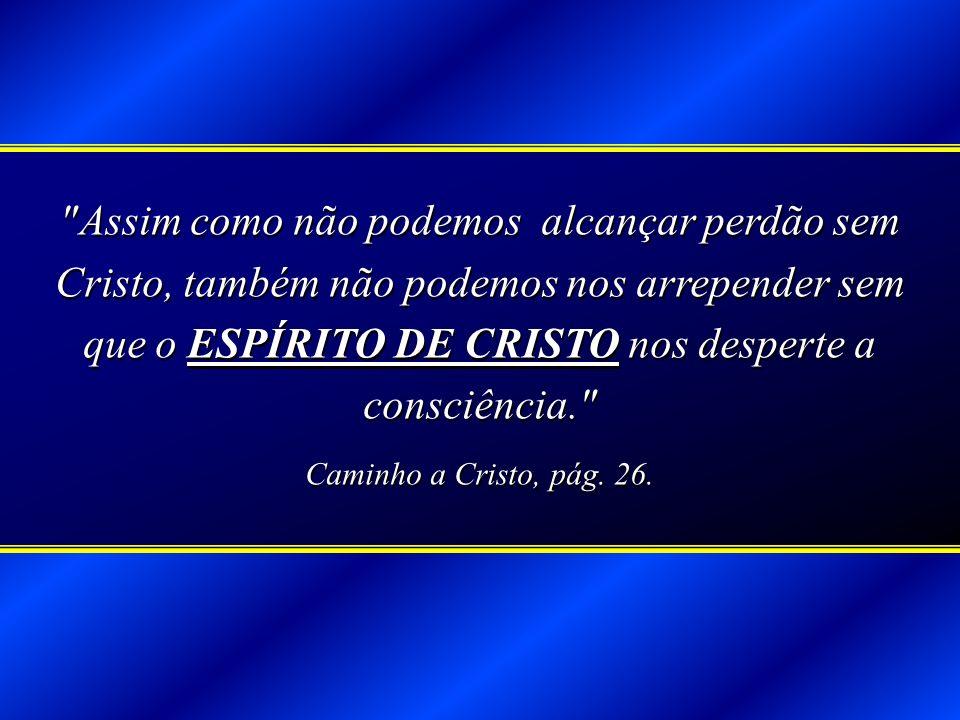 Assim como não podemos alcançar perdão sem Cristo, também não podemos nos arrepender sem que o ESPÍRITO DE CRISTO nos desperte a consciência.
