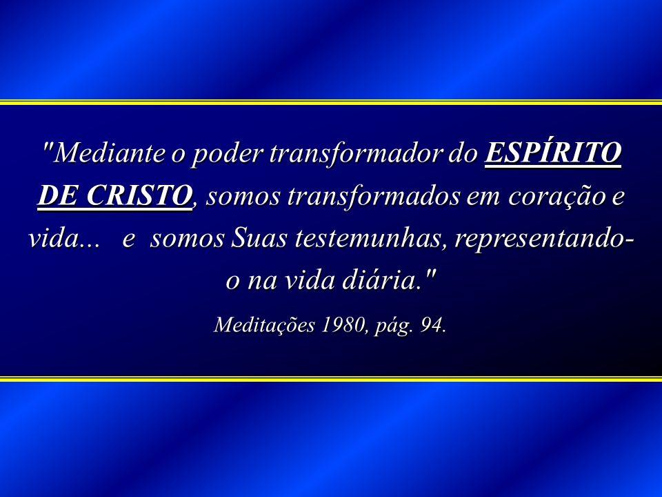 Mediante o poder transformador do ESPÍRITO DE CRISTO, somos transformados em coração e vida... e somos Suas testemunhas, representando-o na vida diária.