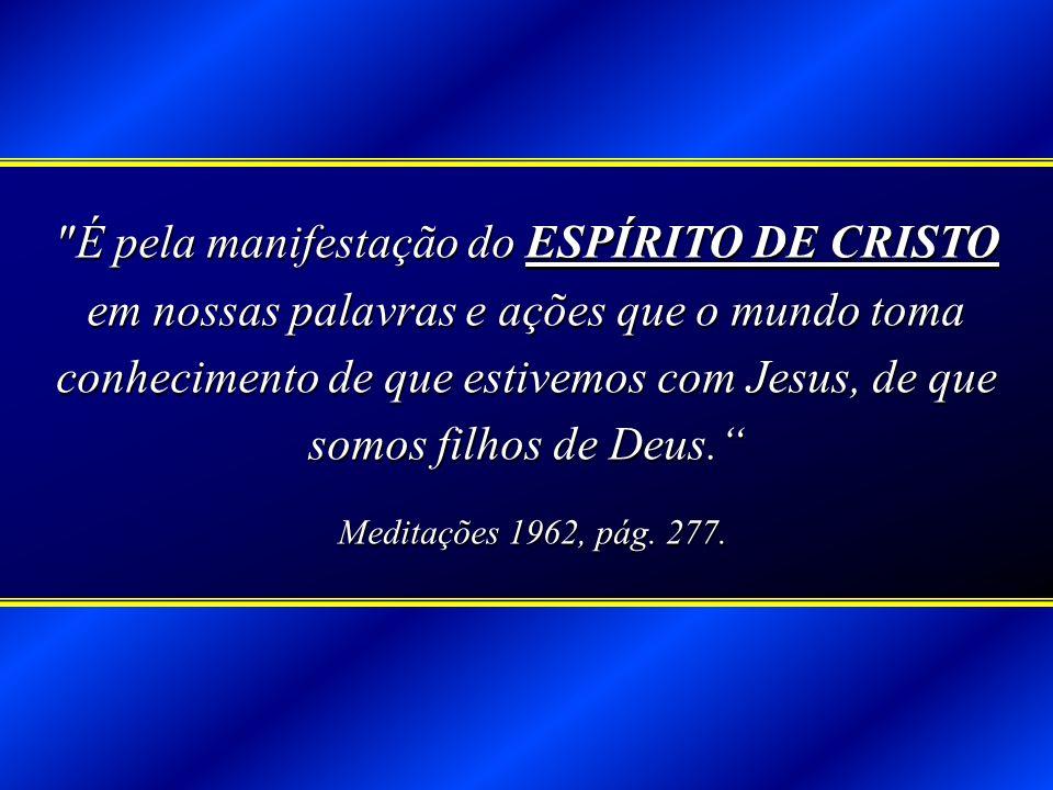 É pela manifestação do ESPÍRITO DE CRISTO em nossas palavras e ações que o mundo toma conhecimento de que estivemos com Jesus, de que somos filhos de Deus.