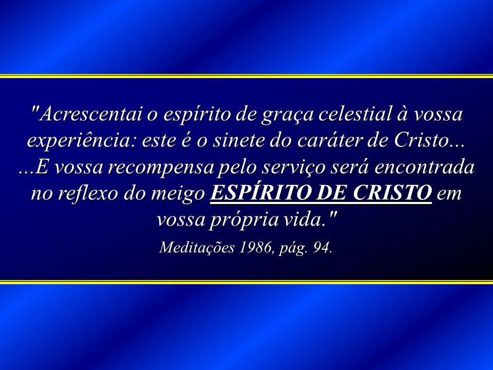 Acrescentai o espírito de graça celestial à vossa experiência: este é o sinete do caráter de Cristo... ...E vossa recompensa pelo serviço será encontrada no reflexo do meigo ESPÍRITO DE CRISTO em vossa própria vida.