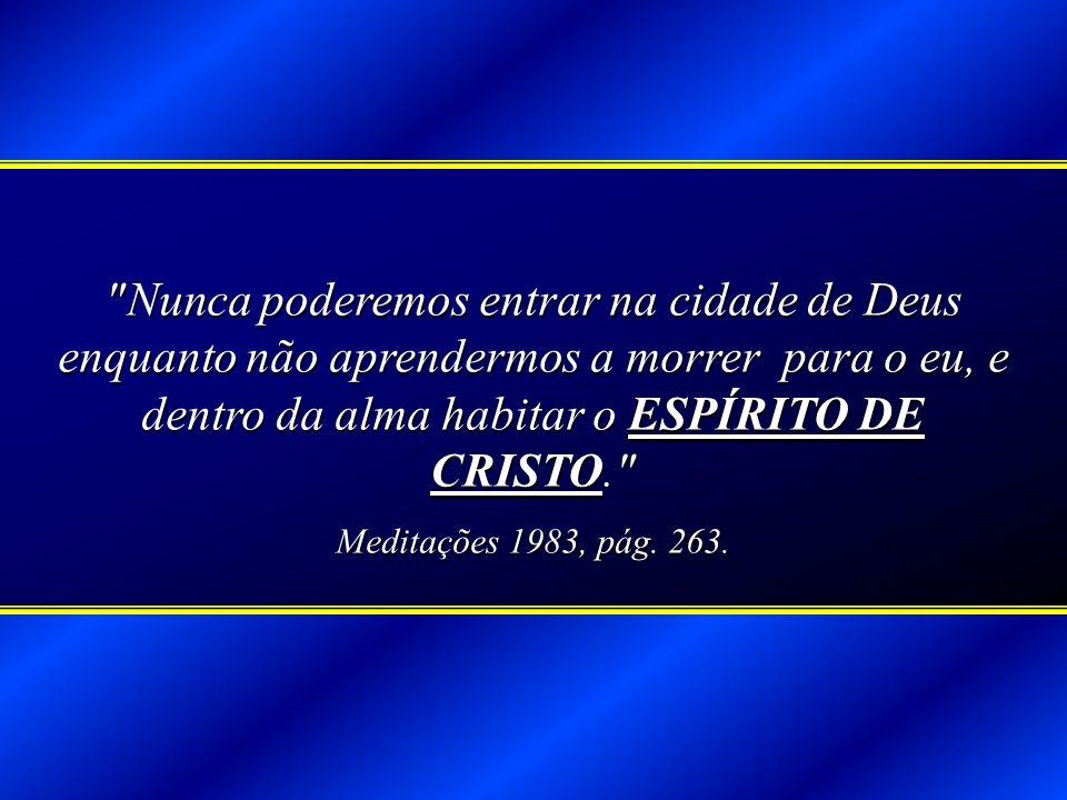 Nunca poderemos entrar na cidade de Deus enquanto não aprendermos a morrer para o eu, e dentro da alma habitar o ESPÍRITO DE CRISTO.