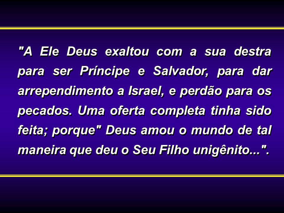 A Ele Deus exaltou com a sua destra para ser Príncipe e Salvador, para dar arrependimento a Israel, e perdão para os pecados.