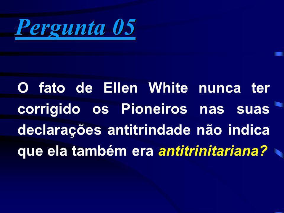 Pergunta 05 O fato de Ellen White nunca ter corrigido os Pioneiros nas suas declarações antitrindade não indica que ela também era antitrinitariana