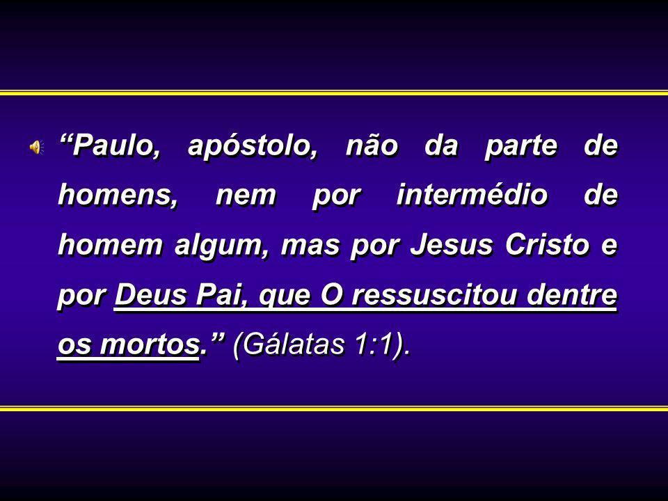 Paulo, apóstolo, não da parte de homens, nem por intermédio de homem algum, mas por Jesus Cristo e por Deus Pai, que O ressuscitou dentre os mortos. (Gálatas 1:1).
