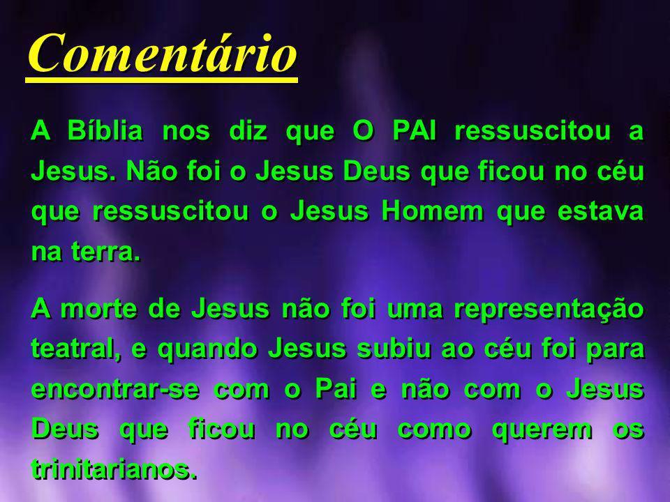 Comentário A Bíblia nos diz que O PAI ressuscitou a Jesus. Não foi o Jesus Deus que ficou no céu que ressuscitou o Jesus Homem que estava na terra.