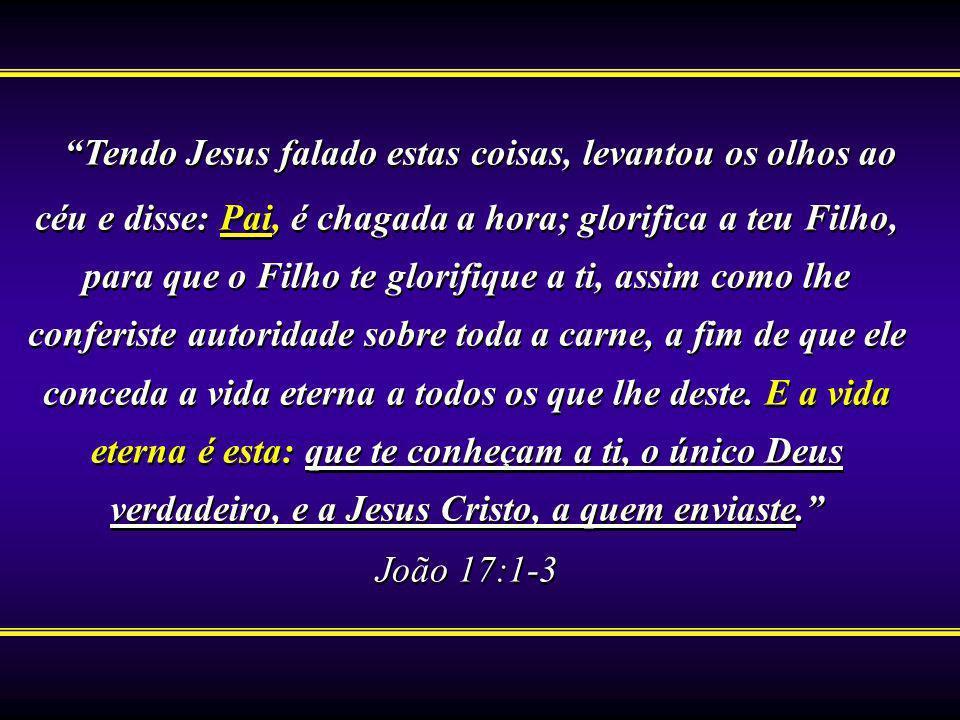 Tendo Jesus falado estas coisas, levantou os olhos ao céu e disse: Pai, é chagada a hora; glorifica a teu Filho, para que o Filho te glorifique a ti, assim como lhe conferiste autoridade sobre toda a carne, a fim de que ele conceda a vida eterna a todos os que lhe deste. E a vida eterna é esta: que te conheçam a ti, o único Deus verdadeiro, e a Jesus Cristo, a quem enviaste.
