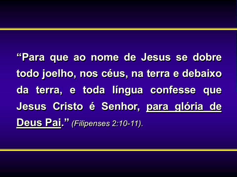 Para que ao nome de Jesus se dobre todo joelho, nos céus, na terra e debaixo da terra, e toda língua confesse que Jesus Cristo é Senhor, para glória de Deus Pai. (Filipenses 2:10-11).