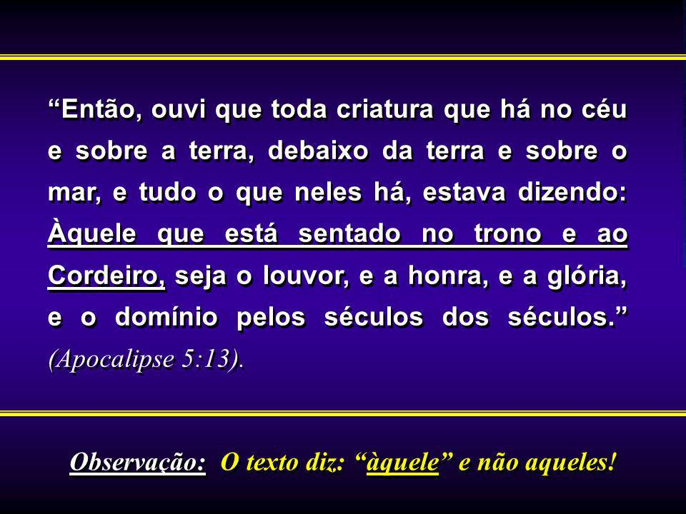 Então, ouvi que toda criatura que há no céu e sobre a terra, debaixo da terra e sobre o mar, e tudo o que neles há, estava dizendo: Àquele que está sentado no trono e ao Cordeiro, seja o louvor, e a honra, e a glória, e o domínio pelos séculos dos séculos. (Apocalipse 5:13).