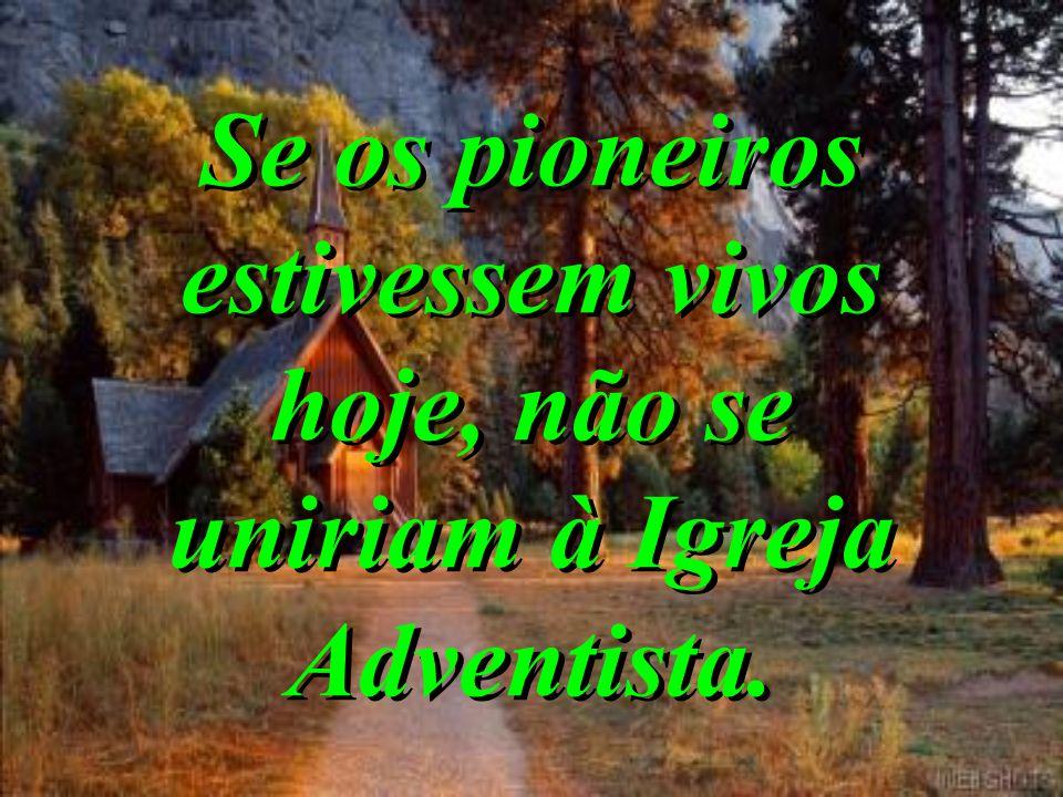 Se os pioneiros estivessem vivos hoje, não se uniriam à Igreja Adventista.