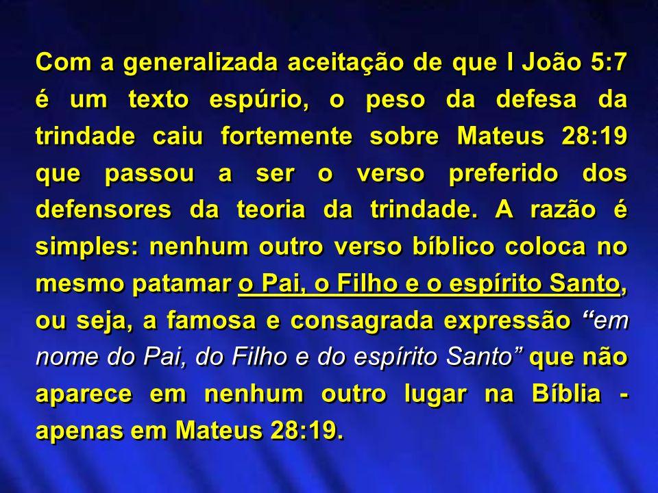 Com a generalizada aceitação de que I João 5:7 é um texto espúrio, o peso da defesa da trindade caiu fortemente sobre Mateus 28:19 que passou a ser o verso preferido dos defensores da teoria da trindade.