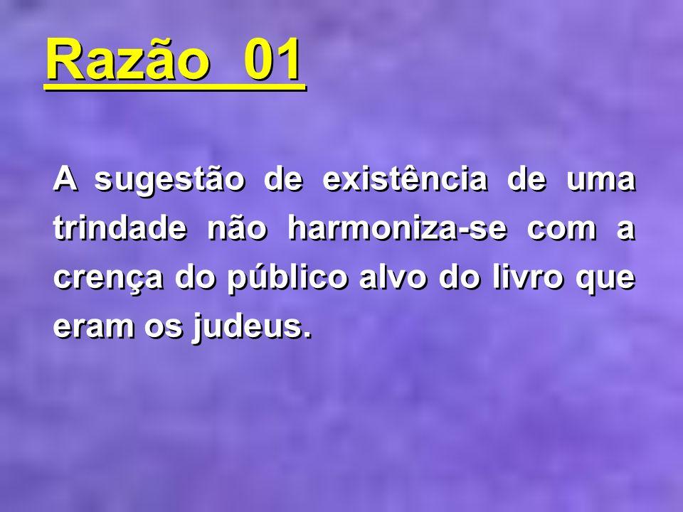 Razão 01 A sugestão de existência de uma trindade não harmoniza-se com a crença do público alvo do livro que eram os judeus.