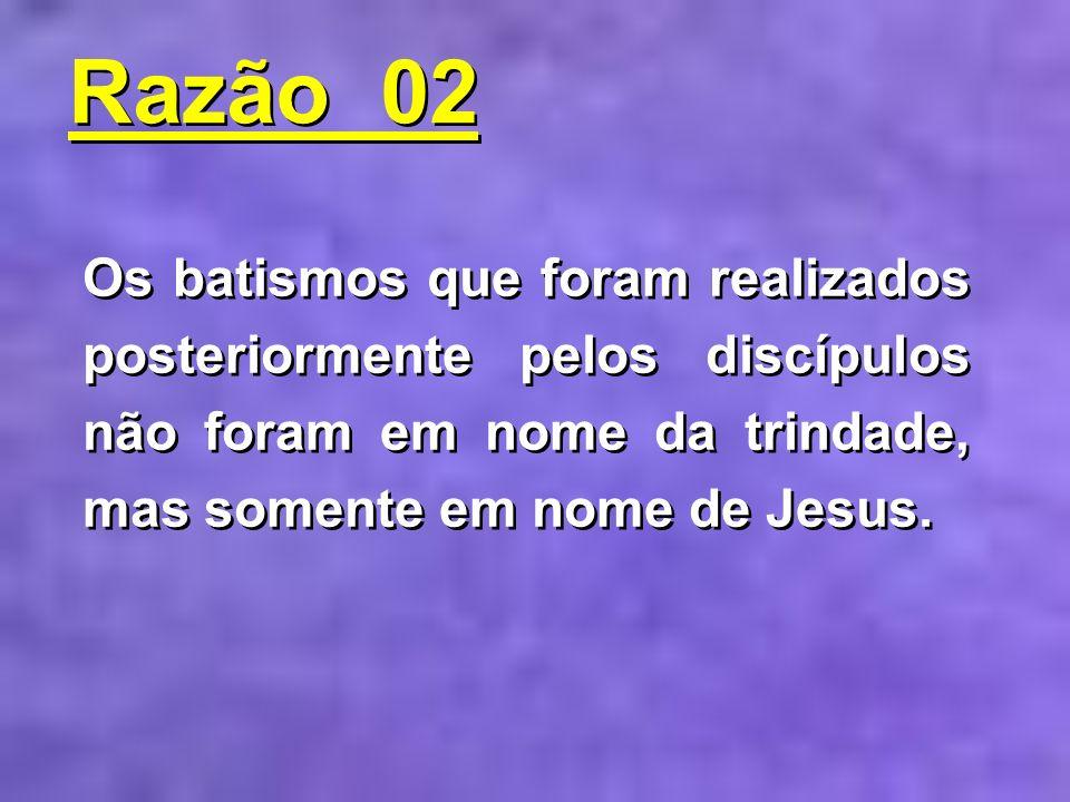 Razão 02Os batismos que foram realizados posteriormente pelos discípulos não foram em nome da trindade, mas somente em nome de Jesus.