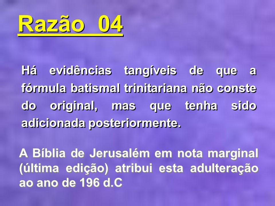 Razão 04Há evidências tangíveis de que a fórmula batismal trinitariana não conste do original, mas que tenha sido adicionada posteriormente.