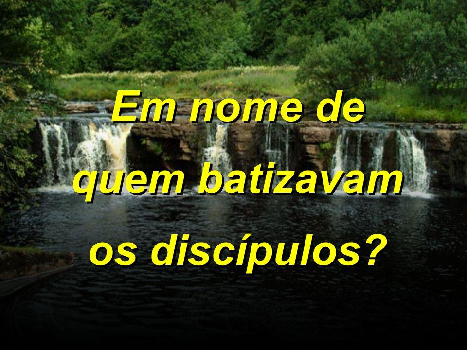 Em nome de quem batizavam os discípulos