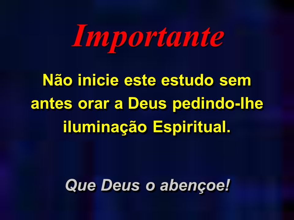 Importante Não inicie este estudo sem antes orar a Deus pedindo-lhe iluminação Espiritual.