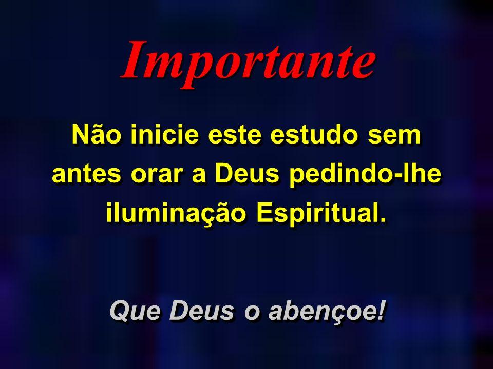 ImportanteNão inicie este estudo sem antes orar a Deus pedindo-lhe iluminação Espiritual.
