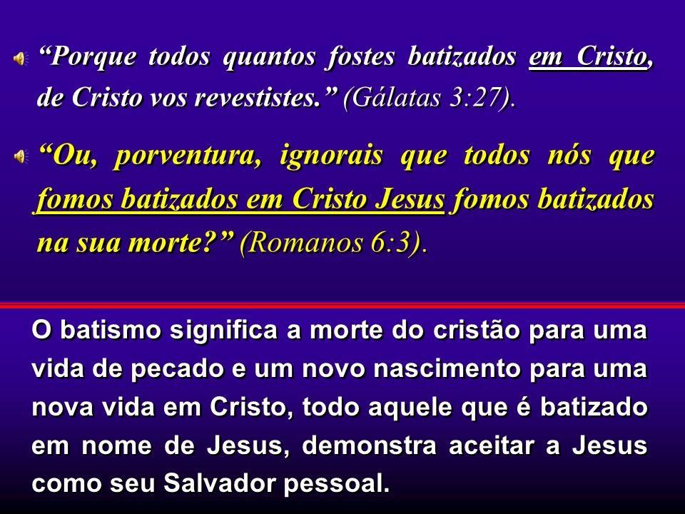 Porque todos quantos fostes batizados em Cristo, de Cristo vos revestistes. (Gálatas 3:27).