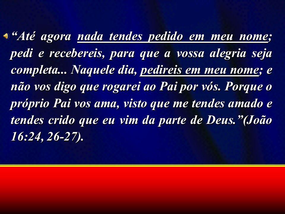 Até agora nada tendes pedido em meu nome; pedi e recebereis, para que a vossa alegria seja completa...
