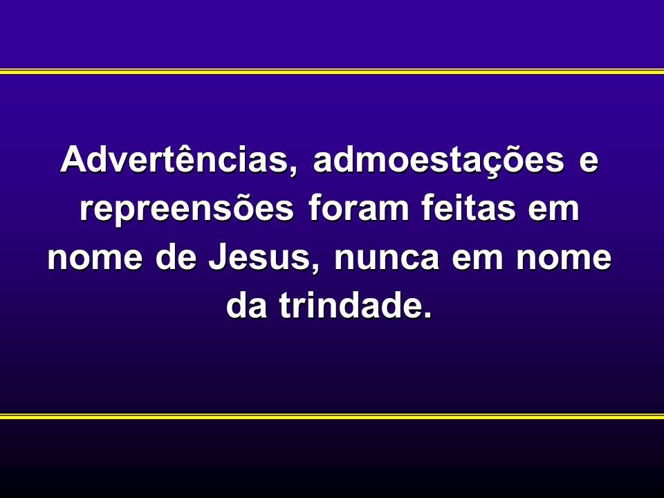 Advertências, admoestações e repreensões foram feitas em nome de Jesus, nunca em nome da trindade.