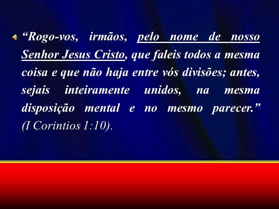 Rogo-vos, irmãos, pelo nome de nosso Senhor Jesus Cristo, que faleis todos a mesma coisa e que não haja entre vós divisões; antes, sejais inteiramente unidos, na mesma disposição mental e no mesmo parecer. (I Corintios 1:10).