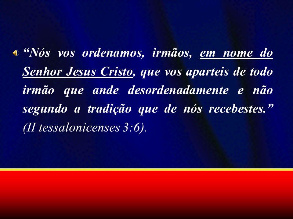 Nós vos ordenamos, irmãos, em nome do Senhor Jesus Cristo, que vos aparteis de todo irmão que ande desordenadamente e não segundo a tradição que de nós recebestes. (II tessalonicenses 3:6).