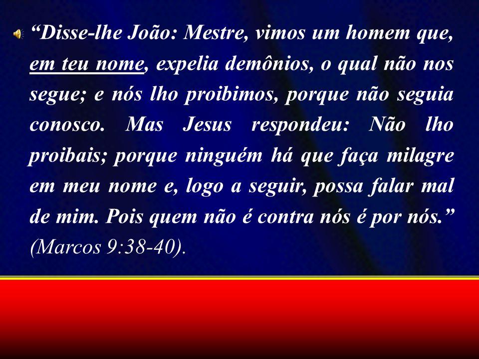 Disse-lhe João: Mestre, vimos um homem que, em teu nome, expelia demônios, o qual não nos segue; e nós lho proibimos, porque não seguia conosco.