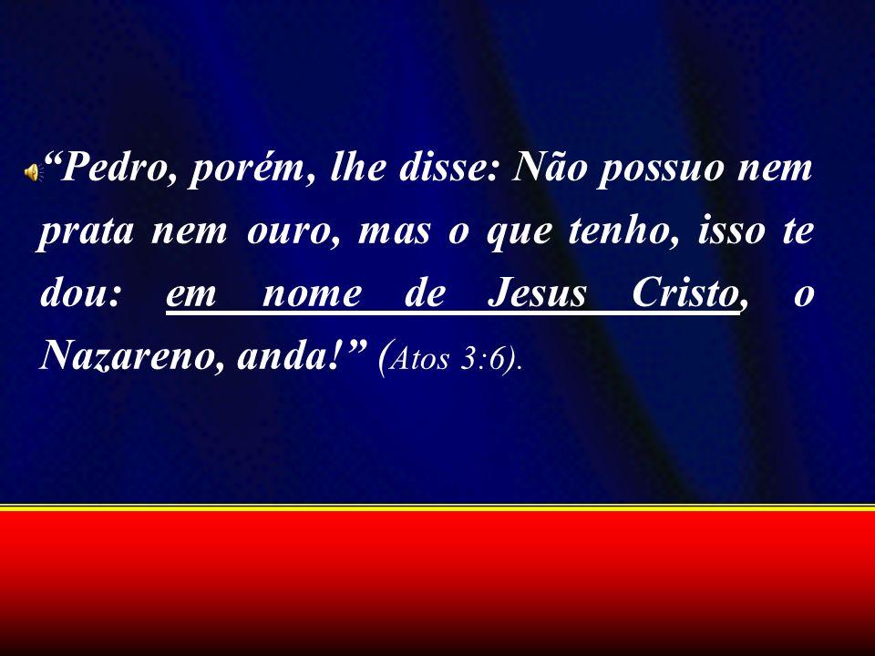 Pedro, porém, lhe disse: Não possuo nem prata nem ouro, mas o que tenho, isso te dou: em nome de Jesus Cristo, o Nazareno, anda! (Atos 3:6).