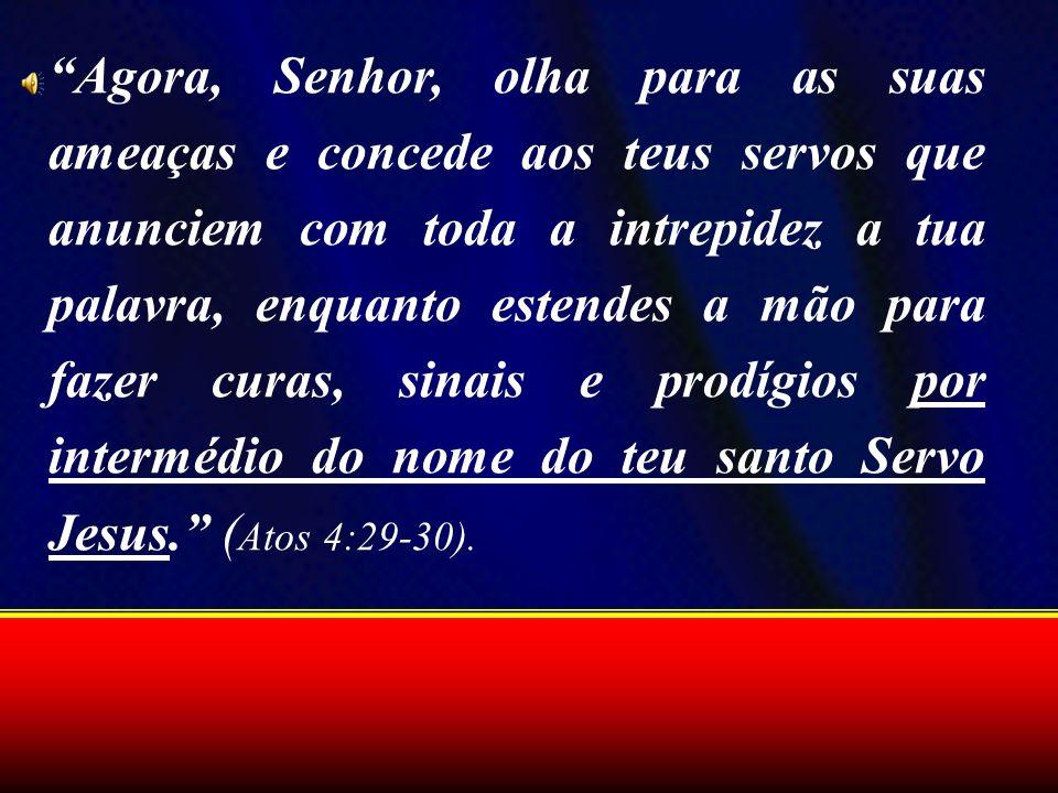 Agora, Senhor, olha para as suas ameaças e concede aos teus servos que anunciem com toda a intrepidez a tua palavra, enquanto estendes a mão para fazer curas, sinais e prodígios por intermédio do nome do teu santo Servo Jesus. (Atos 4:29-30).