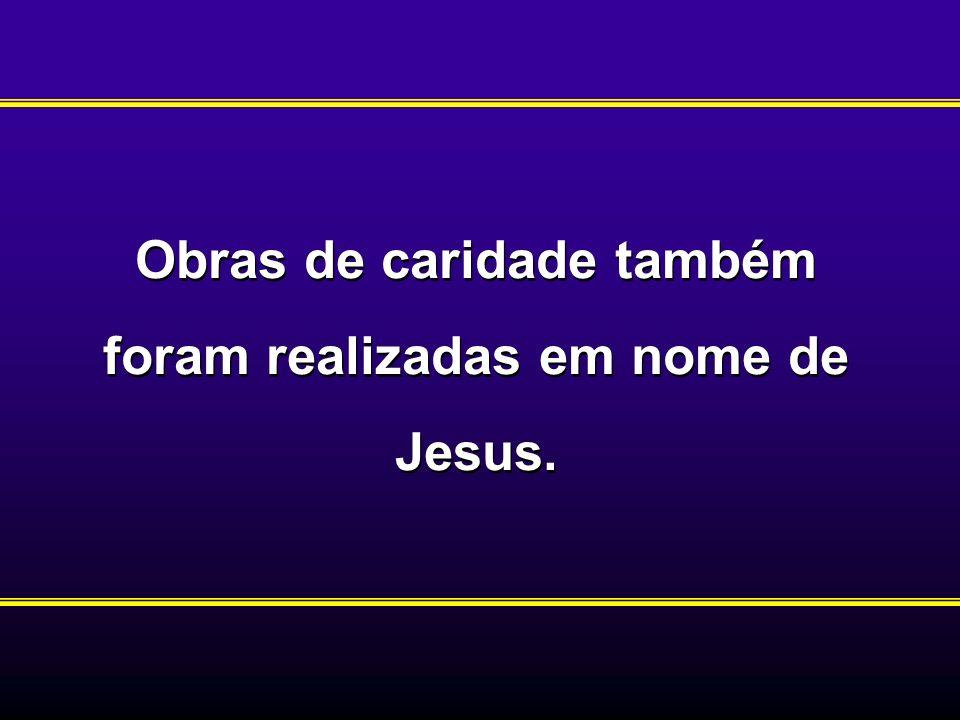 Obras de caridade também foram realizadas em nome de Jesus.