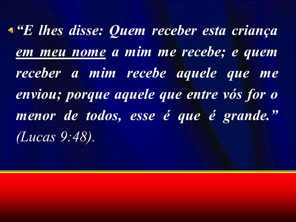 E lhes disse: Quem receber esta criança em meu nome a mim me recebe; e quem receber a mim recebe aquele que me enviou; porque aquele que entre vós for o menor de todos, esse é que é grande. (Lucas 9:48).