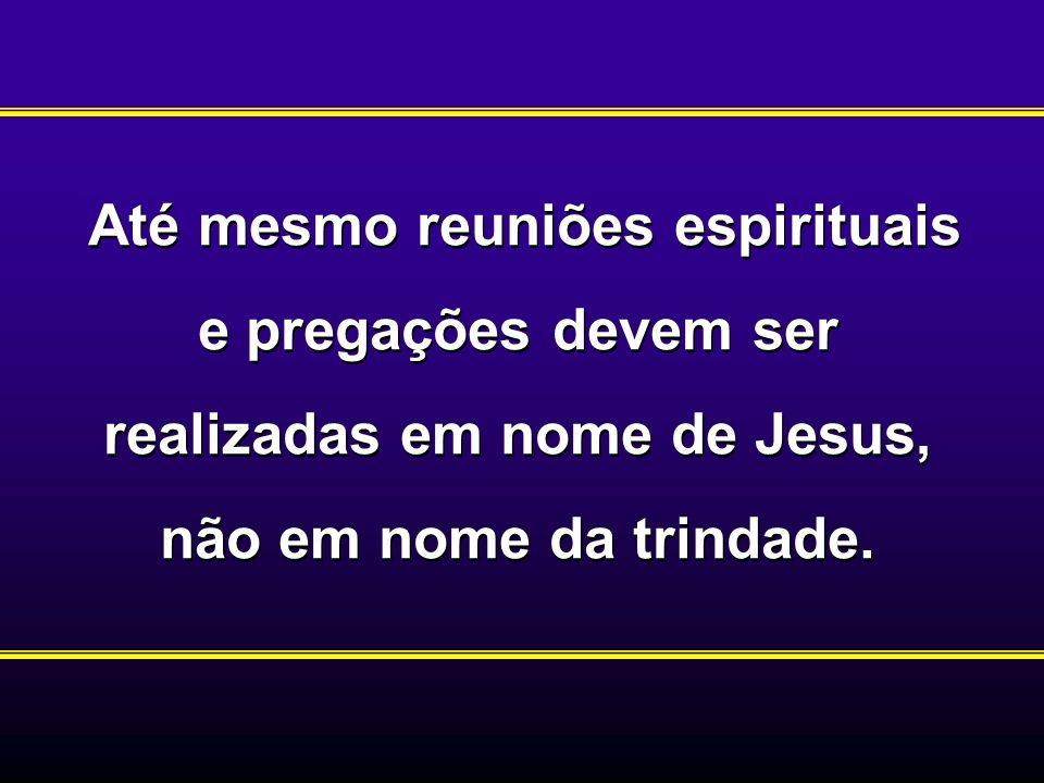 Até mesmo reuniões espirituais e pregações devem ser realizadas em nome de Jesus, não em nome da trindade.