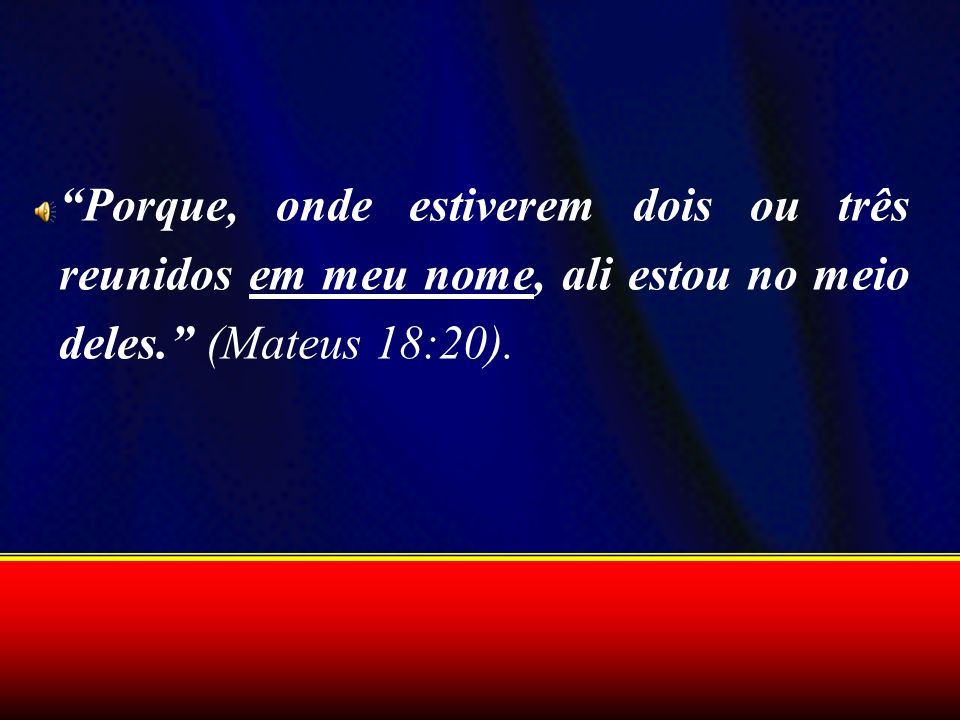 Porque, onde estiverem dois ou três reunidos em meu nome, ali estou no meio deles. (Mateus 18:20).