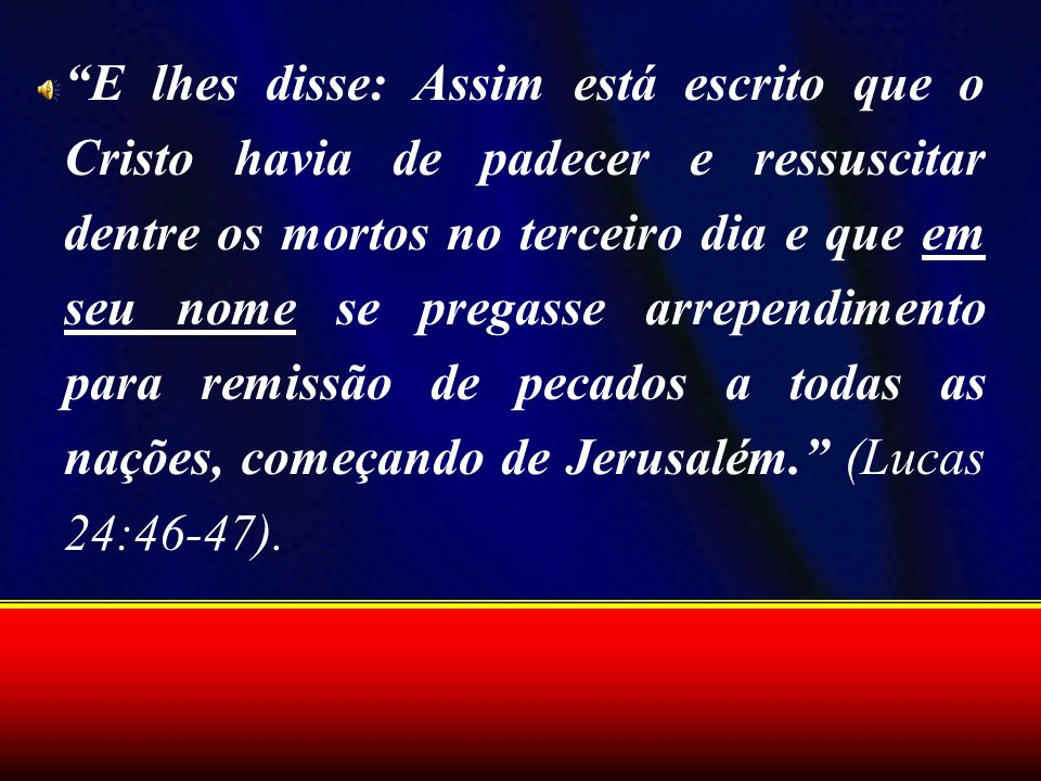 E lhes disse: Assim está escrito que o Cristo havia de padecer e ressuscitar dentre os mortos no terceiro dia e que em seu nome se pregasse arrependimento para remissão de pecados a todas as nações, começando de Jerusalém. (Lucas 24:46-47).